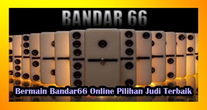 Bermain Bandar66 Online Pilihan Judi Terbaik
